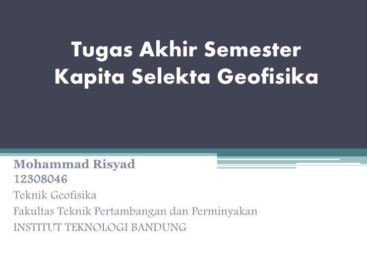 Tugas Akhir Semester       Kapita Selekta GeofisikaMohammad Risyad12308046Teknik GeofisikaFakultas Teknik Pertambangan dan...