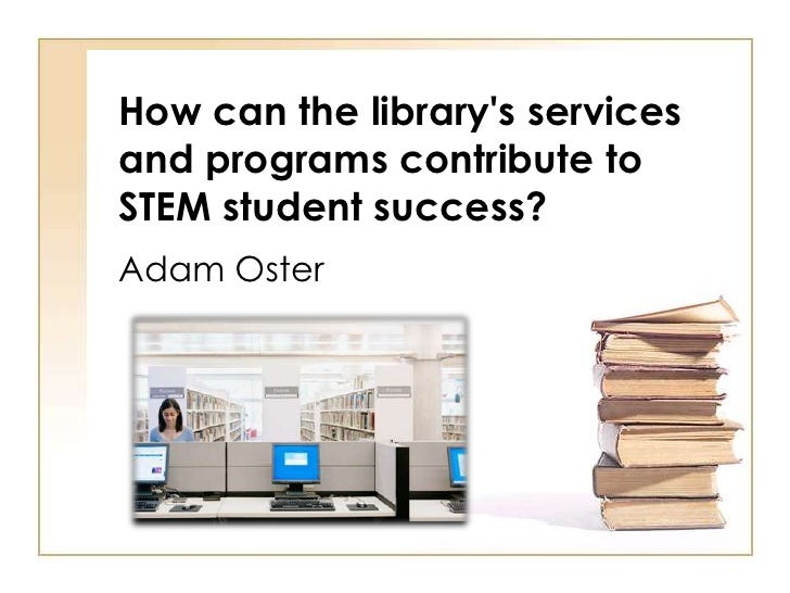 How can the librarys servicesand programs contribute toSTEM student success?Adam Oster