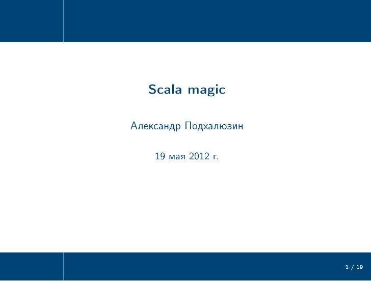 Scala magicАлександр Подхалюзин    19 мая 2012 г.                       1 / 19