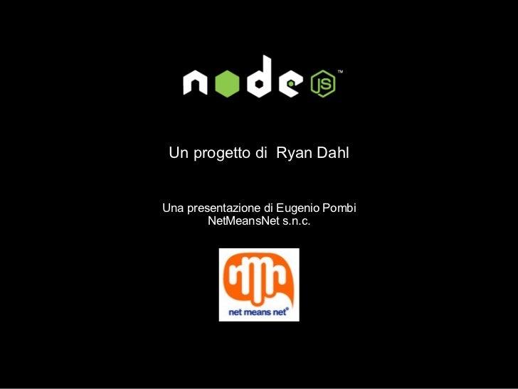 Un progetto di Ryan DahlUna presentazione di Eugenio Pombi        NetMeansNet s.n.c.