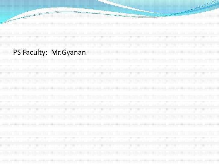 PS Faculty: Mr.Gyanan