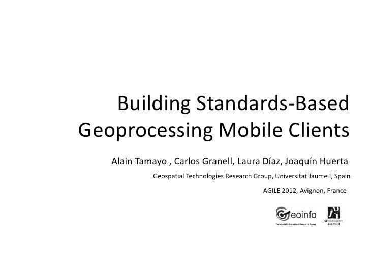 Building Standards-BasedGeoprocessing Mobile Clients   Alain Tamayo , Carlos Granell, Laura Díaz, Joaquín Huerta          ...