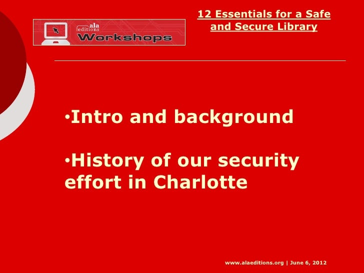 12 Essentials for a Safe               and Secure Library•Intro and background•History of our securityeffort in Charlotte ...