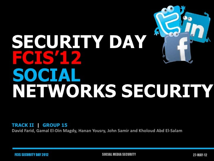 SECURITY DAYFCIS'12SOCIALNETWORKS SECURITYTRACK II | GROUP 15David Farid, Gamal El-Din Magdy, Hanan Yousry, John Samir and...