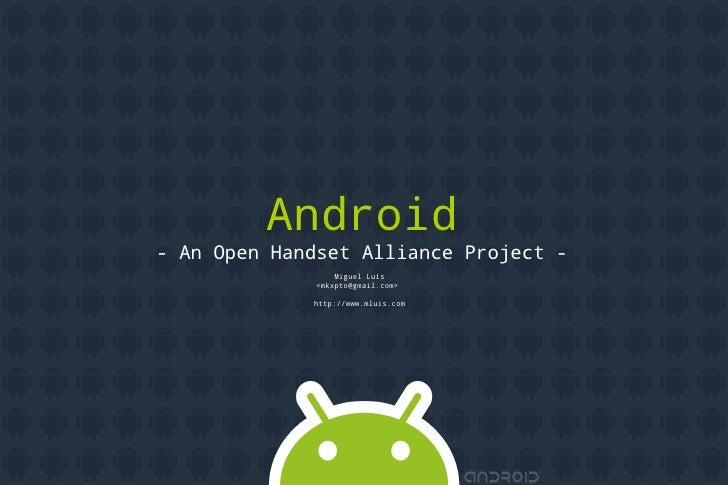 Android    - An Open Handset Alliance Project -                     Miguel Luís                 <mkxpto@gmail.com>        ...