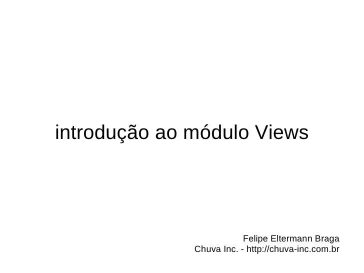 introdução ao módulo Views                          Felipe Eltermann Braga              Chuva Inc. - http://chuva-inc.com.br