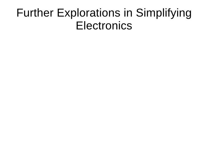 Further Explorations in Simplifying           Electronics
