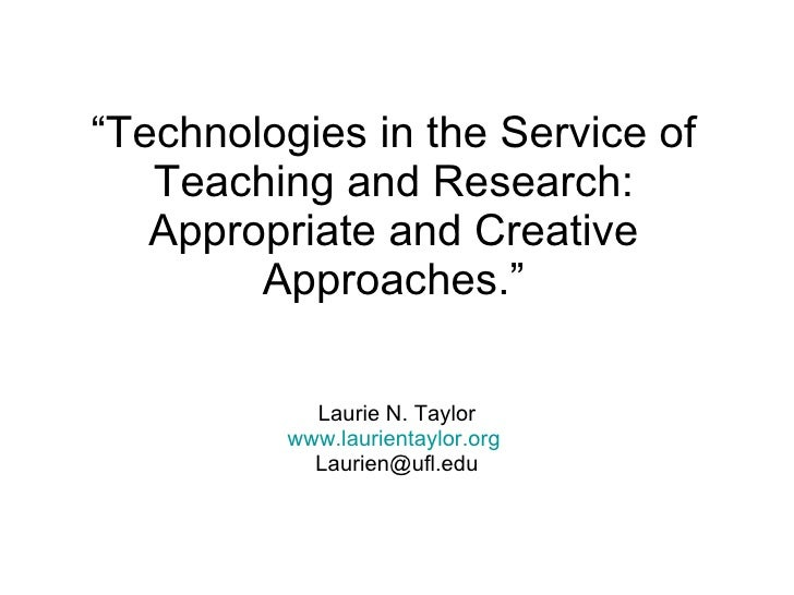 """ Technologies in the Service of Teaching and Research: Appropriate and Creative Approaches."" Laurie N. Taylor www.laurien..."