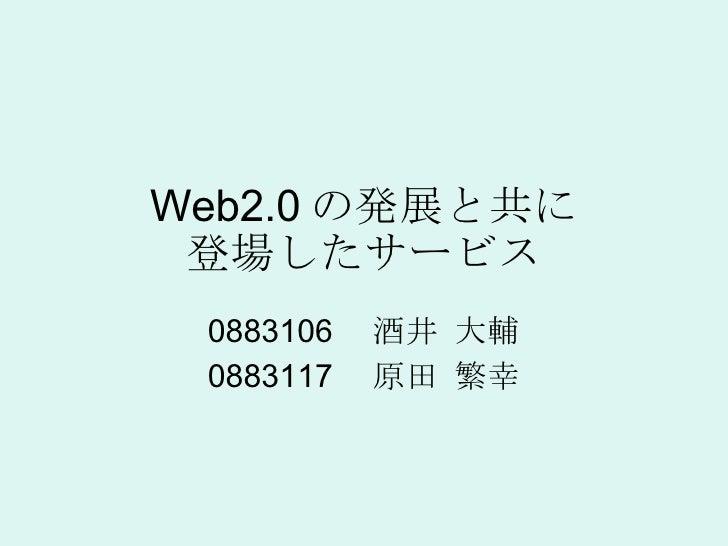 Web2.0 の発展と共に 登場したサービス 0883106  酒井 大輔 0883117  原田 繁幸