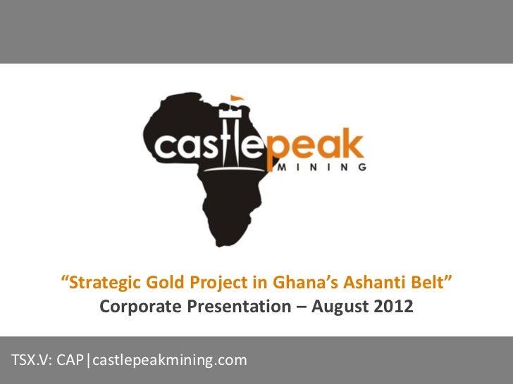 """Strategic Gold Project in Ghana's Ashanti Belt""           Corporate Presentation – August 2012TSX.V: CAP|castlepeakmining..."