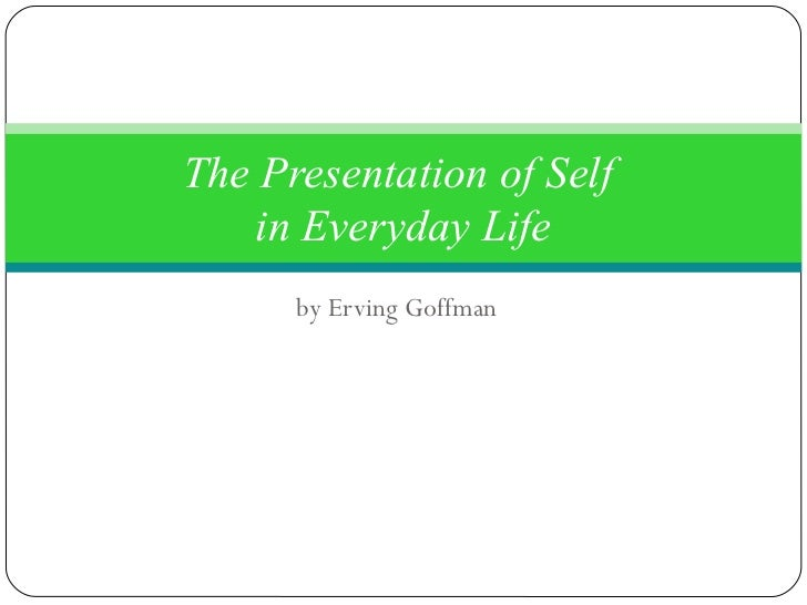 an analysis of erving goffmans the presentation of self in everyday life Today erving goffman is a powerful, almost mythic figure inside sociology  the  presentation of self in everyday life (1959) is essentially a study of what.
