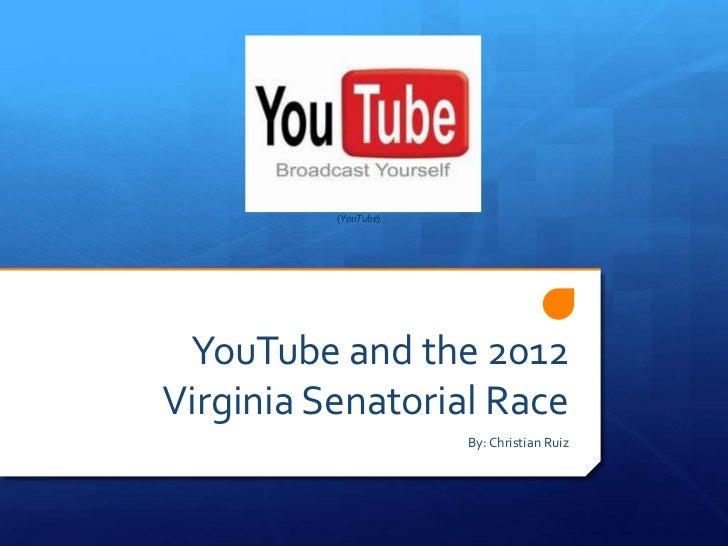 (YouTube) YouTube and the 2012Virginia Senatorial Race                      By: Christian Ruiz