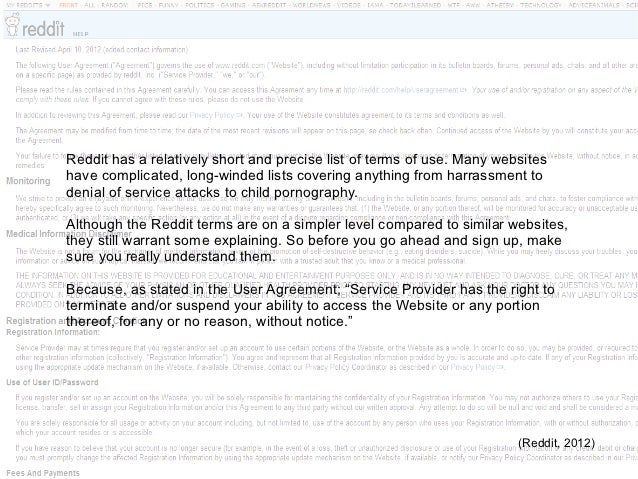 Reddit has a relatively short and precise list of terms of use. Many websiteshave complicated, long-winded lists covering ...