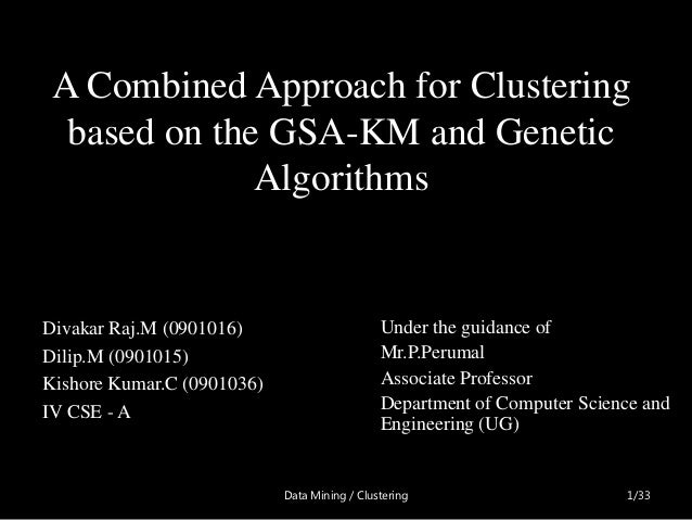 A Combined Approach for Clustering  based on the GSA-KM and Genetic              AlgorithmsDivakar Raj.M (0901016)        ...
