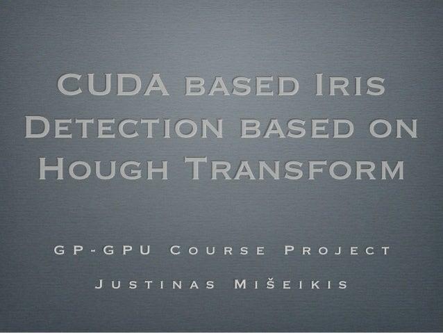 CUDA based IrisDetection based onHough Transform G P - G P U   C o u r s e   P r o j e c t     J u s t i n a s   M i š e i...