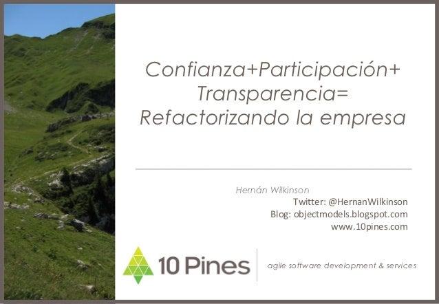 Confianza+Participación+     Transparencia=Refactorizando la empresa         Hernán Wilkinson                      Twitter...