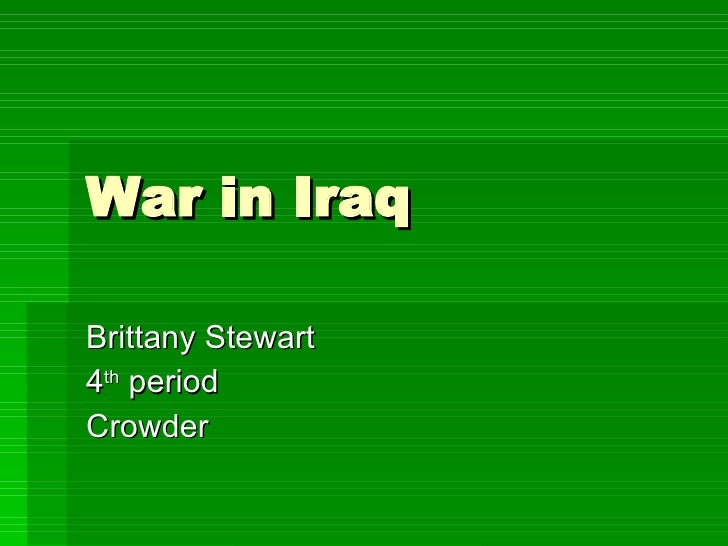 War in Iraq Brittany Stewart 4 th  period Crowder