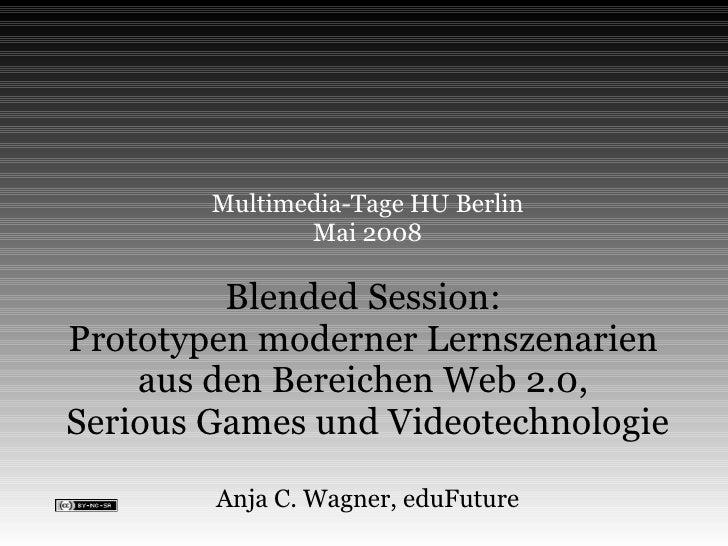 Multimedia-Tage HU Berlin Mai 2008 Blended Session:  Prototypen moderner Lernszenarien  aus den Bereichen Web 2.0,  Seriou...