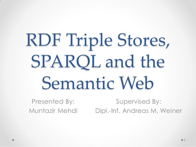 RDF Triple Stores,SPARQL and the Semantic WebPresented By:            Supervised By:Muntazir Mehdi   Dipl.-Inf. Andreas M....