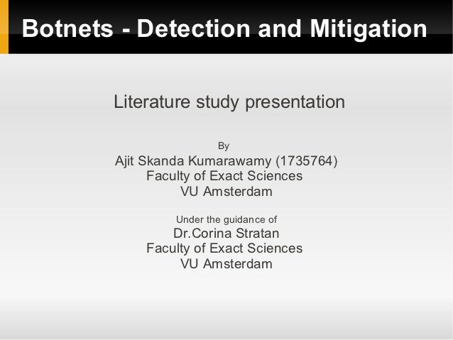 Botnets - Detection and Mitigation       Literature study presentation                       By       Ajit Skanda Kumarawa...