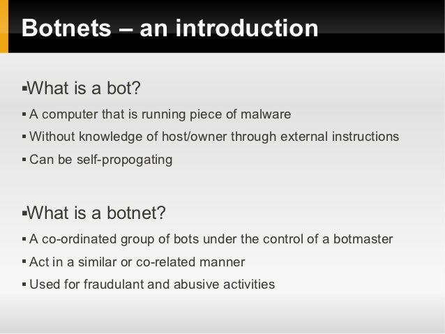 Botnets – an introduction   What is a bot?   A computer that is running piece of malware   Without knowledge of host/ow...