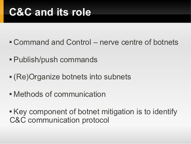 C&C and its role   Command and Control – nerve centre of botnets   Publish/push commands   (Re)Organize botnets into su...