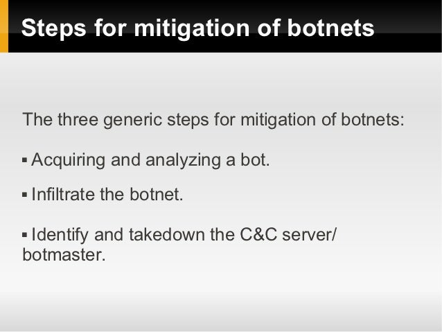 Steps for mitigation of botnetsThe three generic steps for mitigation of botnets:   Acquiring and analyzing a bot.   Inf...