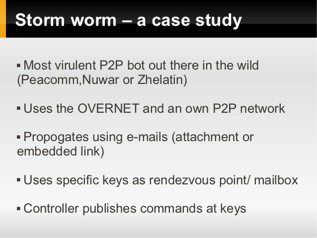 Storm worm – a case studyMost virulent P2P bot out there in the wild(Peacomm,Nuwar or Zhelatin)   Uses the OVERNET and a...