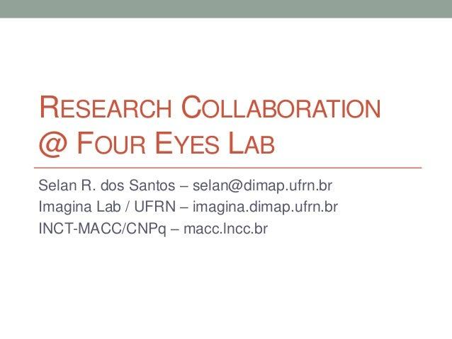 RESEARCH COLLABORATION@ FOUR EYES LABSelan R. dos Santos – selan@dimap.ufrn.brImagina Lab / UFRN – imagina.dimap.ufrn.brIN...