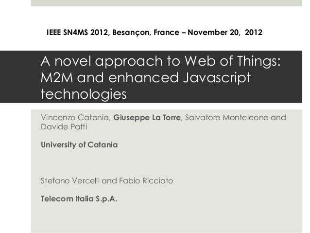 IEEE SN4MS 2012, Besançon, France – November 20, 2012A novel approach to Web of Things:M2M and enhanced Javascripttechnolo...