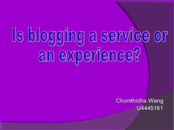 Chomthidha Wang U4445161 Is blogging a service or  an experience?