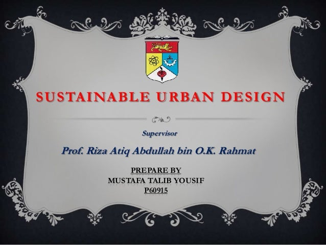 SUSTAINABLE URBAN DESIGN                  Supervisor  Prof. Riza Atiq Abdullah bin O.K. Rahmat               PREPARE BY   ...