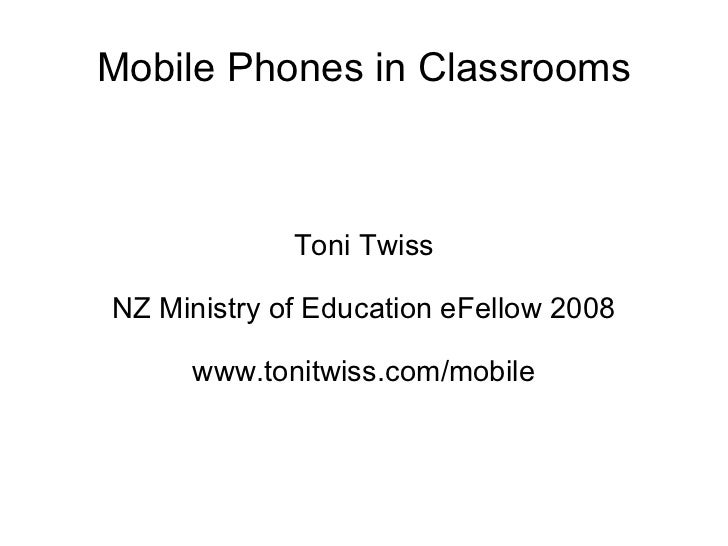 Mobile Phones in Classrooms Toni Twiss NZ Ministry of Education eFellow 2008 www.tonitwiss.com/mobile