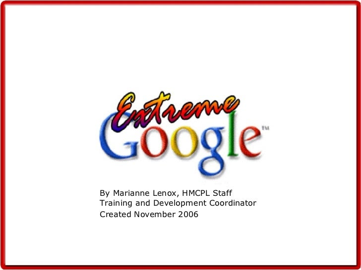 By Marianne Lenox, HMCPL Staff Training and Development Coordinator Created November 2006 Extreme Google