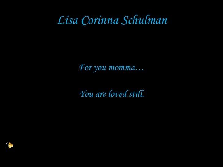 Lisa Corinna Schulman <ul><li>For you momma… </li></ul><ul><li>You are loved still. </li></ul>