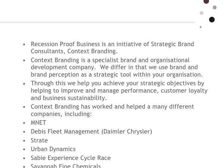 <ul><li>Recession Proof Business is an initiative of Strategic Brand Consultants, Context Branding. </li></ul><ul><li>Co...