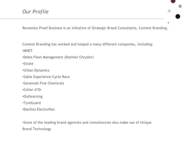Our Profile  <ul><li>Recession Proof Business is an initiative of Strategic Brand Consultants, Context Branding. </li></...