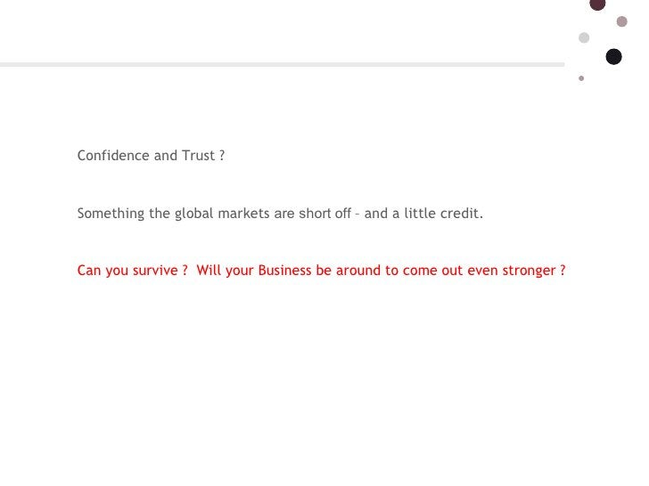 Confidence and Trust ? Something the global markets  are short off  – and a little credit.  Can you survive ?  Will your B...