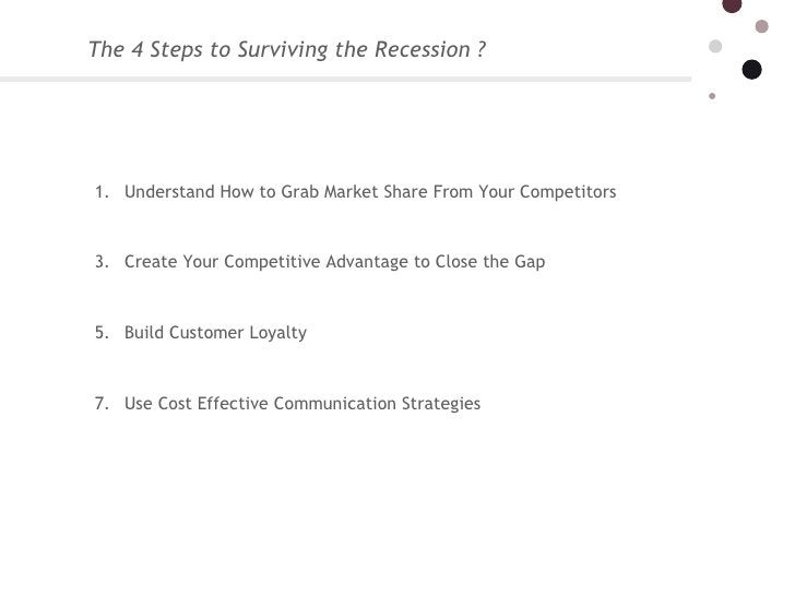The 4 Steps to Surviving the Recession ?  <ul><li>Understand How to Grab Market Share From Your Competitors </li></ul><ul...