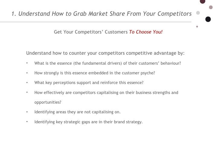 1. Understand How to Grab Market Share From Your Competitors <ul><li>Understand how to counter your competitors competitiv...