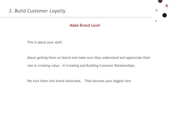 3. Build Customer Loyalty This is about your staff.  About getting them on board and make sure they understand and appre...