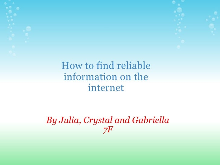 By Julia, Crystal and Gabriella 7F How to find reliable information on the internet