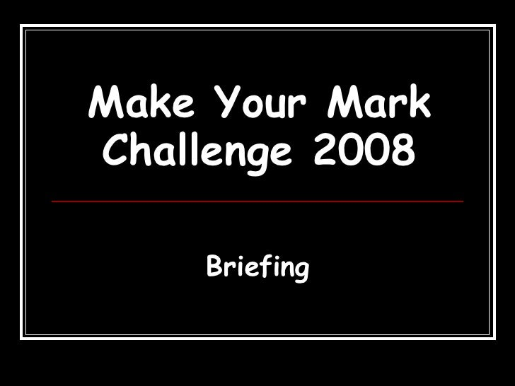 Make Your Mark Challenge 2008 Briefing