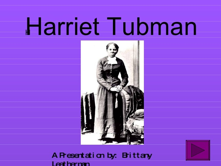Harriet Tubman A Presentation by: Brittany Leatherman