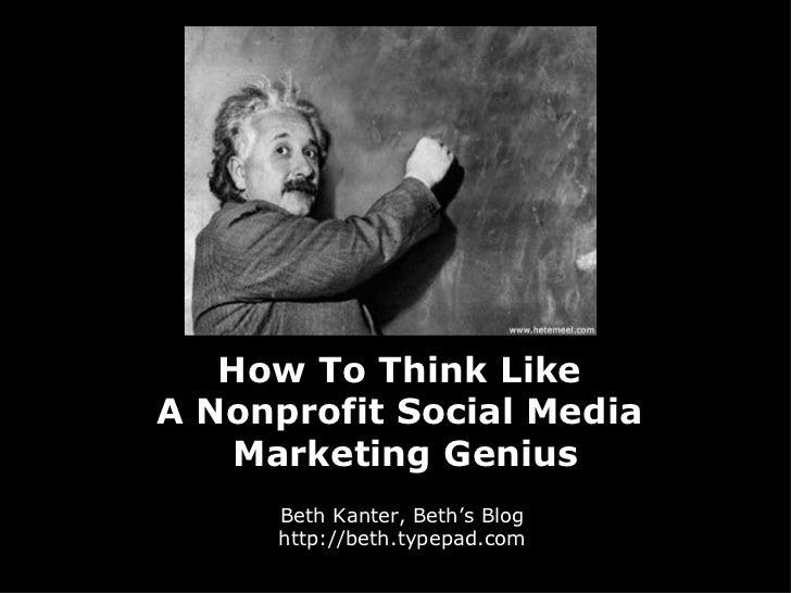 How To Think Like  A Nonprofit Social Media  Marketing Genius Beth Kanter, Beth's Blog http://beth.typepad.com