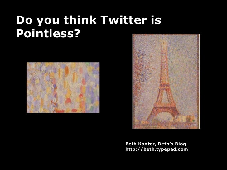 Do you think Twitter is Pointless? Beth Kanter, Beth's Blog http://beth.typepad.com