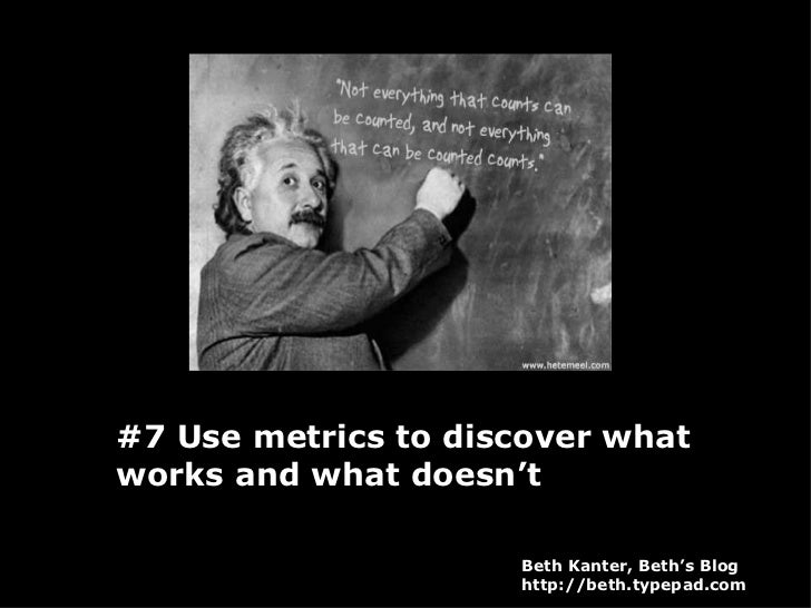 #7 Use metrics to discover what works and what doesn't Beth Kanter, Beth's Blog http://beth.typepad.com