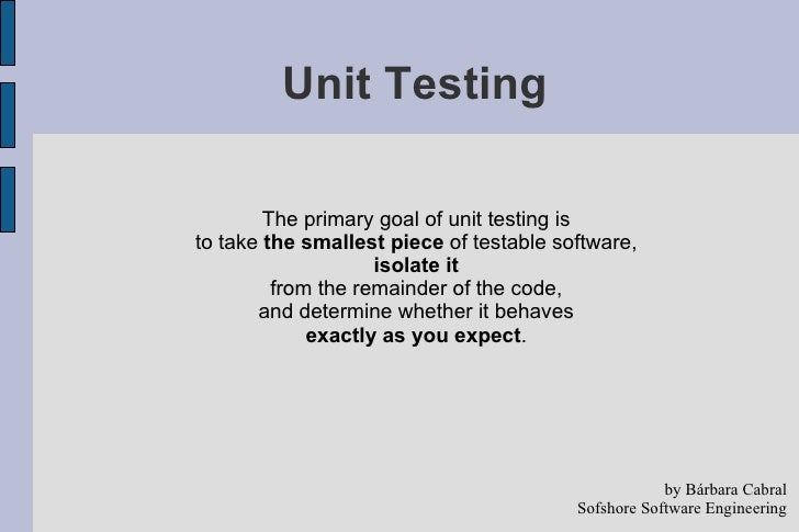 Unit Testing <ul><li>The primary goal of unit testing is  </li></ul><ul><li>to take  the smallest piece  of testable softw...