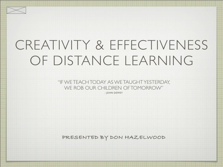 """CREATIVITY & EFFECTIVENESS   OF DISTANCE LEARNING      """"IF WE TEACH TODAY AS WE TAUGHT YESTERDAY,          WE ROB OUR CHIL..."""
