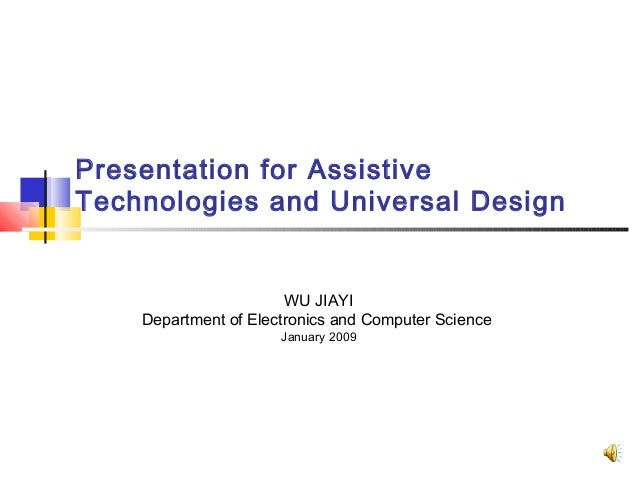 Presentation for Assistive Technologies and Universal Design WU JIAYI Department of Electronics and Computer Science Janua...
